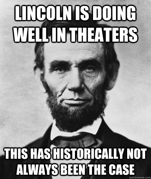Lincoln is doing well in theaters this has historically not always been the case - Lincoln is doing well in theaters this has historically not always been the case  Most Interesting Lincoln in the World