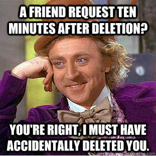 A friend request ten minutes after deletion? You're right, I must have accidentally deleted you. - A friend request ten minutes after deletion? You're right, I must have accidentally deleted you.  Condescending Wonka