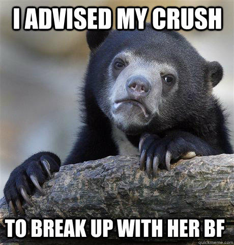 I advised my crush  to break up with her BF  - I advised my crush  to break up with her BF   Confession Bear