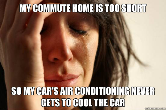 My commute home is too short so my car's air conditioning never gets to cool the car - My commute home is too short so my car's air conditioning never gets to cool the car  First World Problems