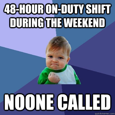 48-hour on-duty shift during the weekend noone called - 48-hour on-duty shift during the weekend noone called  Success Kid