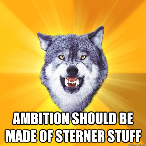 Ambition should be made of sterner stuff -  Ambition should be made of sterner stuff  Courage Wolf