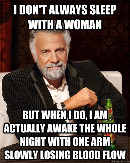 I don't always sleep with a woman but when I do, i am actually awake the whole night with one arm slowly losing blood flow - I don't always sleep with a woman but when I do, i am actually awake the whole night with one arm slowly losing blood flow  The Most Interesting Man In The World
