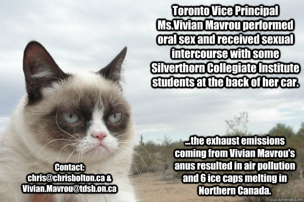 Toronto Vice Principal Ms.Vivian Mavrou performed oral sex and received sexual intercourse with some Silverthorn Collegiate Institute students at the back of her car. Contact: chris@chrisbolton.ca & Vivian.Mavrou@tdsb.on.ca ...the exhaust emissions coming - Toronto Vice Principal Ms.Vivian Mavrou performed oral sex and received sexual intercourse with some Silverthorn Collegiate Institute students at the back of her car. Contact: chris@chrisbolton.ca & Vivian.Mavrou@tdsb.on.ca ...the exhaust emissions coming  Grump Cat