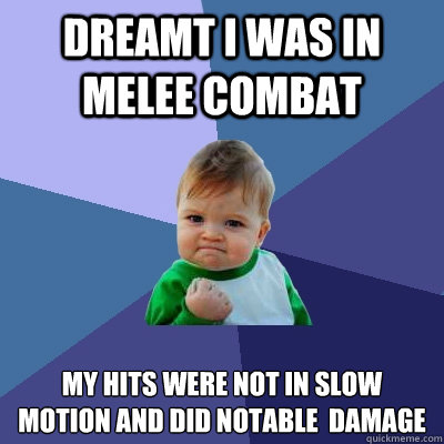 Dreamt I was in melee combat My hits were not in slow motion and did notable  damage - Dreamt I was in melee combat My hits were not in slow motion and did notable  damage  Success Kid