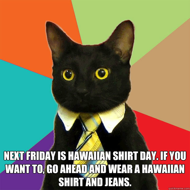 next Friday is Hawaiian shirt day. If you want to, go ahead and wear a Hawaiian shirt and jeans.  -  next Friday is Hawaiian shirt day. If you want to, go ahead and wear a Hawaiian shirt and jeans.   Business Cat