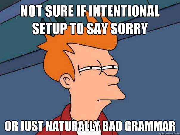 Not sure if intentional setup to say sorry Or just naturally bad grammar - Not sure if intentional setup to say sorry Or just naturally bad grammar  Futurama Fry