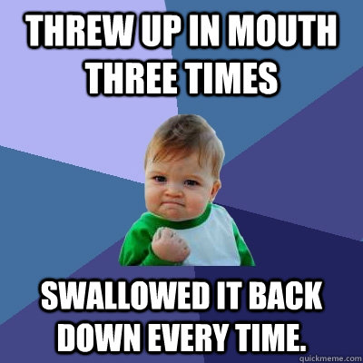 Threw up in mouth three times Swallowed it back down every time. - Threw up in mouth three times Swallowed it back down every time.  Success Kid