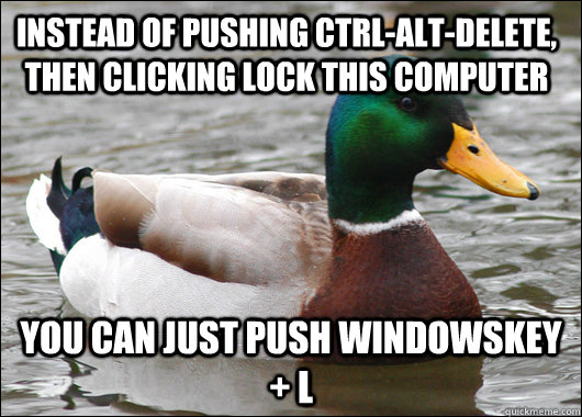 Instead of pushing CTRL-ALT-DELETE, then clicking LOCK THIS COMPUTER You can just push WindowsKey + L - Instead of pushing CTRL-ALT-DELETE, then clicking LOCK THIS COMPUTER You can just push WindowsKey + L  Actual Advice Mallard