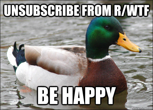 Unsubscribe from r/wtf be happy - Unsubscribe from r/wtf be happy  Actual Advice Mallard