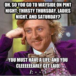 Oh, so you go to wayside on pint night, thirsty thursday ...