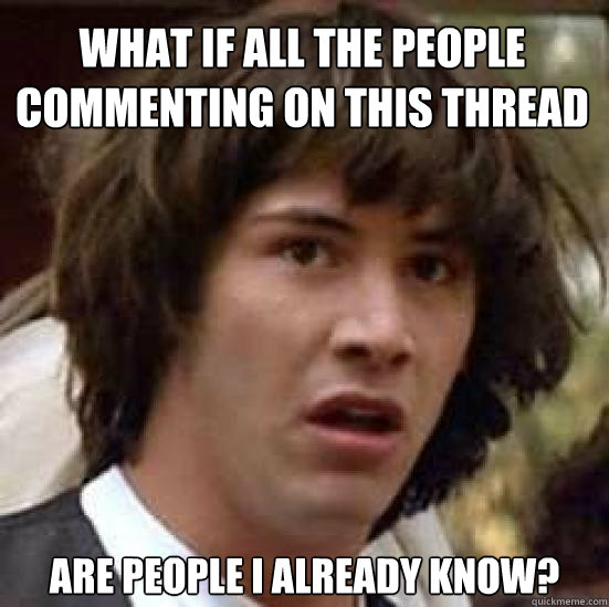 What if all the people commenting on this thread are people I already know?  conspiracy keanu
