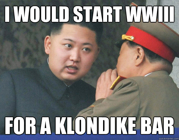 I would start wwiii for a klondike bar - I would start wwiii for a klondike bar  Hungry Kim Jong Un