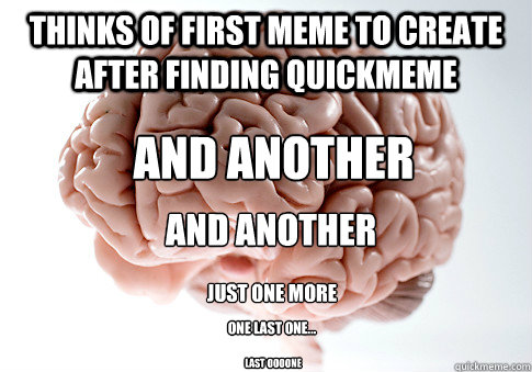 Thinks of first meme to create after finding quickmeme And another and another Just one more One last one... Last oooone - Thinks of first meme to create after finding quickmeme And another and another Just one more One last one... Last oooone  Scumbag Brain