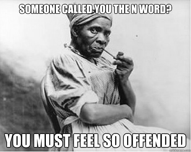 Someone called you the N word? You must feel so offended