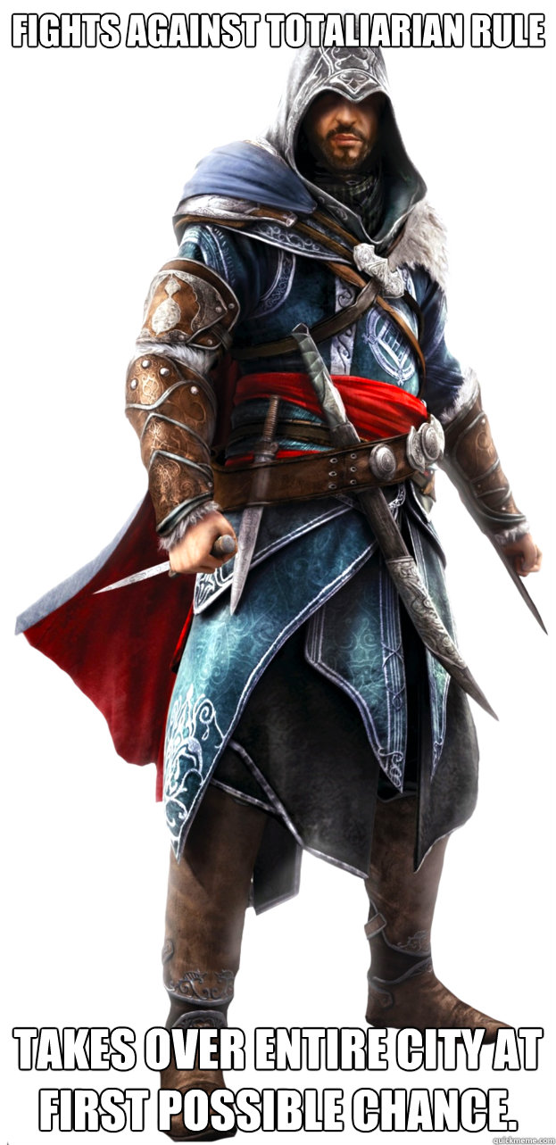 Fights against totaliarian rule  Takes over entire city at first possible chance.  Assassins Creed Ezio