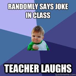 Randomly says joke  in class Teacher laughs
