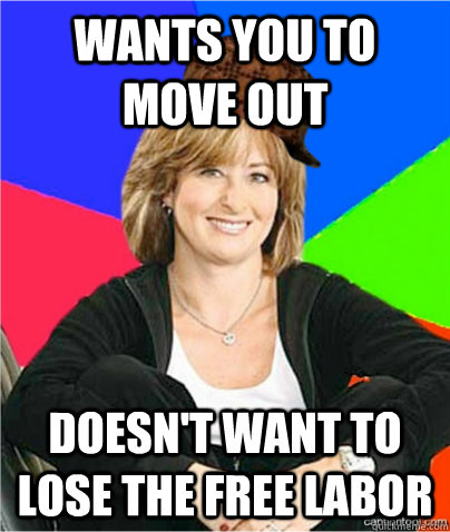 Wants you to move out Doesn't want to lose the free labor - Wants you to move out Doesn't want to lose the free labor  scumbag suburban mom
