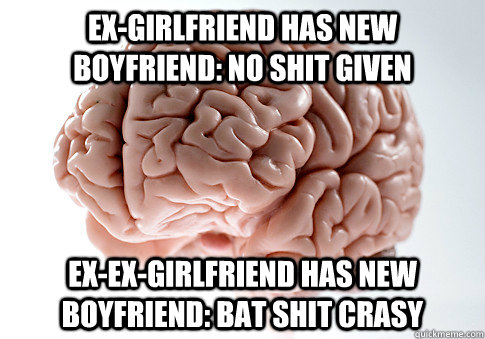 Ex-girlfriend has new boyfriend: no shit given Ex-ex-girlfriend has new boyfriend: bat shit crasy - Ex-girlfriend has new boyfriend: no shit given Ex-ex-girlfriend has new boyfriend: bat shit crasy  Scumbag Brain