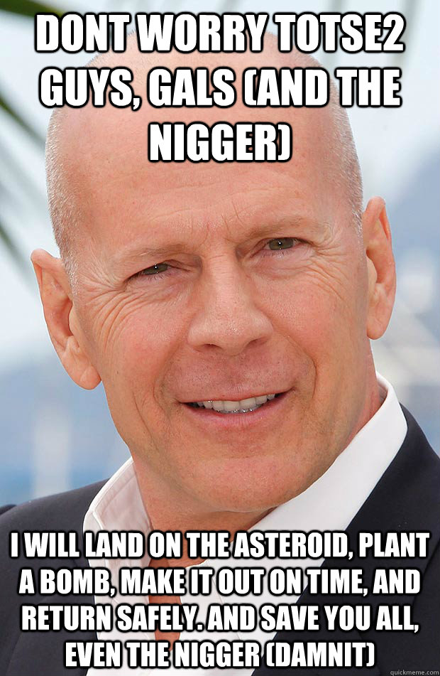 DONT WORRY TOTSE2 GUYS, GALS (AND THE NIGGER) I WILL LAND ON THE ASTEROID, PLANT A BOMB, MAKE IT OUT ON TIME, AND RETURN SAFELY. AND SAVE YOU ALL, EVEN THE NIGGER (DAMNIT)