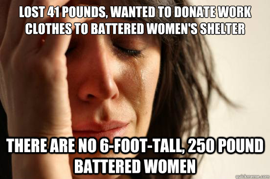lost 41 pounds, wanted to donate work clothes to battered women's shelter there are no 6-foot-tall, 250 pound battered women - lost 41 pounds, wanted to donate work clothes to battered women's shelter there are no 6-foot-tall, 250 pound battered women  First World Problems