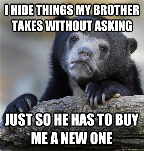 I HIDE THINGS MY BROTHER TAKES WITHOUT ASKING JUST SO HE HAS TO BUY ME A NEW ONE - I HIDE THINGS MY BROTHER TAKES WITHOUT ASKING JUST SO HE HAS TO BUY ME A NEW ONE  Confession Bear