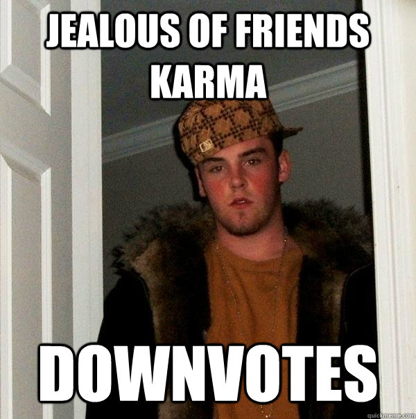 jealous of friends karma downvotes - jealous of friends karma downvotes  Scumbag Steve