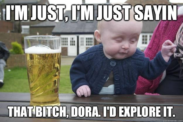 I'm just, i'm just sayin That bitch, Dora. I'd explore it.    drunk baby