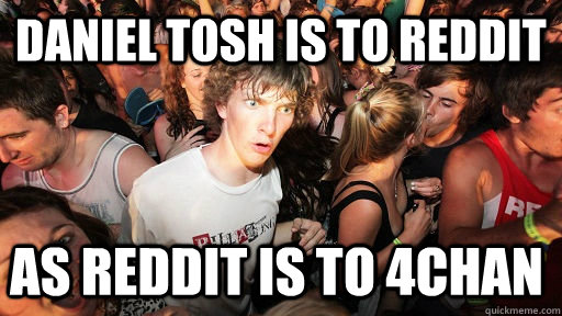 Daniel Tosh is to Reddit As Reddit is to 4chan - Daniel Tosh is to Reddit As Reddit is to 4chan  Sudden Clarity Clarence