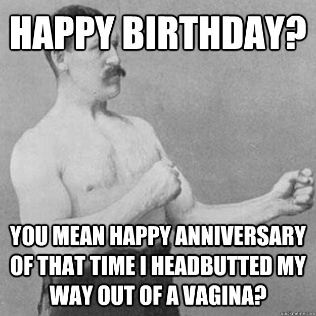 Happy birthday? You mean happy anniversary of that time I headbutted my way out of a vagina? - Happy birthday? You mean happy anniversary of that time I headbutted my way out of a vagina?  Misc