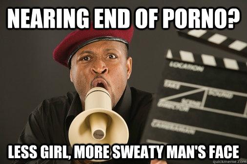 Nearing end of porno? Less girl, more sweaty man's face - Nearing end of porno? Less girl, more sweaty man's face  Scumbag porno director