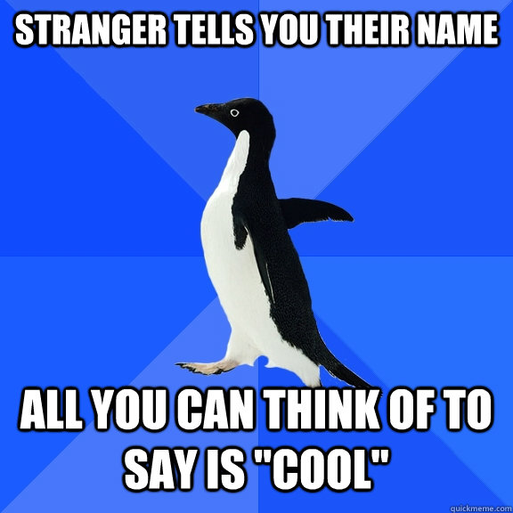 Stranger tells you their name All you can think of to say is