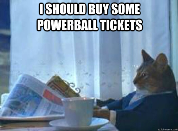 I should buy some powerball tickets  - I should buy some powerball tickets   I should buy a boat cat