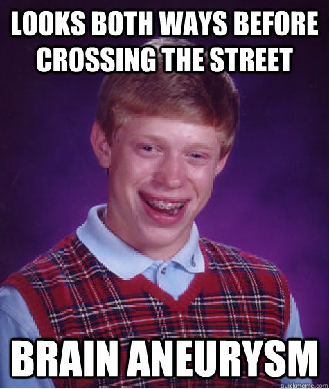 looks both ways before crossing the street brain aneurysm - looks both ways before crossing the street brain aneurysm  Bad Luck Brian
