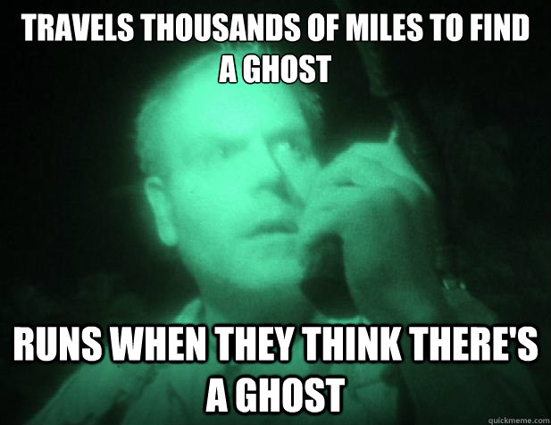 Travels thousands of miles to find a ghost runs when they think there's a ghost - Travels thousands of miles to find a ghost runs when they think there's a ghost  Scumbag ghost shows