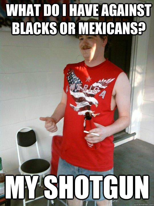 What do i have against blacks or mexicans? my shotgun - What do i have against blacks or mexicans? my shotgun  Redneck Randal