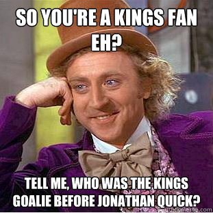 So you're a Kings fan eh? Tell me, who was the Kings goalie before Jonathan Quick?  Condescending Wonka