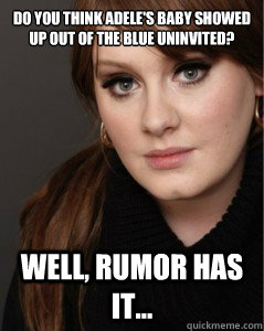 Do you think adele's baby showed up out of the blue uninvited? Well, rumor has it...