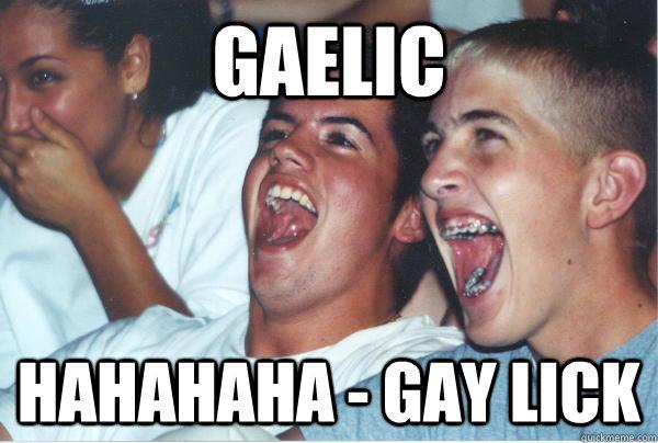 gaelic hahahaha - gay lick - gaelic hahahaha - gay lick  Immature High Schoolers