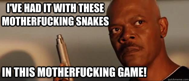 I've had it with these motherfucking snakes in this motherfucking game!