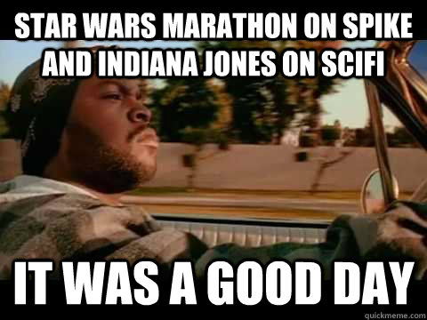 Star Wars Marathon on Spike and Indiana Jones on Scifi it was a good day