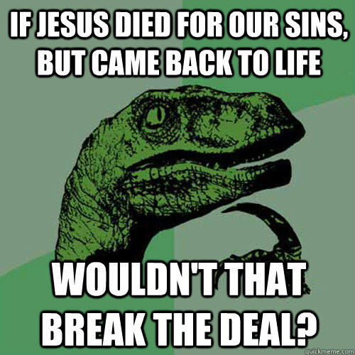 If Jesus died for our sins, but came back to life Wouldn't that break the deal? - If Jesus died for our sins, but came back to life Wouldn't that break the deal?  Philosoraptor
