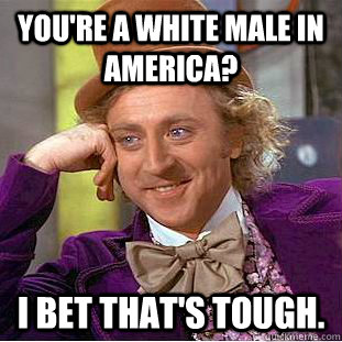 you're a white male in america? I bet that's tough. - you're a white male in america? I bet that's tough.  Creepy Wonka