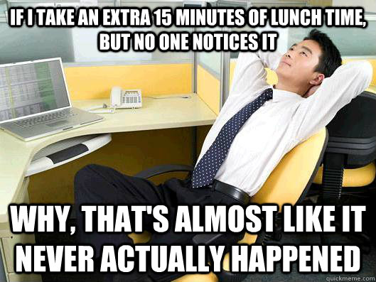 If I take an extra 15 minutes of lunch time, but no one ...