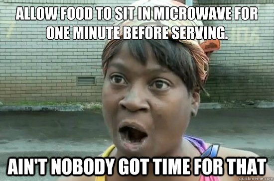 allow food to sit in microwave for one minute before serving. ain't nobody got time for that - allow food to sit in microwave for one minute before serving. ain't nobody got time for that  Aint nobody got time for that
