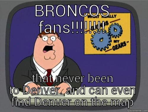 BRONCOS FAN'S - BRONCOS FANS!!!!!!!! THAT NEVER BEEN TO DENVER. AND CAN EVEN FIND DENVER ON THE MAP Grinds my gears