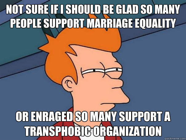 Not sure if I should be glad so many people support marriage equality Or enraged so many support a transphobic organization - Not sure if I should be glad so many people support marriage equality Or enraged so many support a transphobic organization  Misc