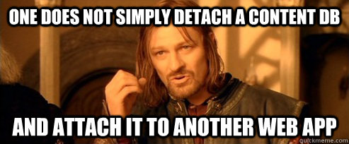 One does not simply detach a content db and attach it to another web app - One does not simply detach a content db and attach it to another web app  One Does Not Simply