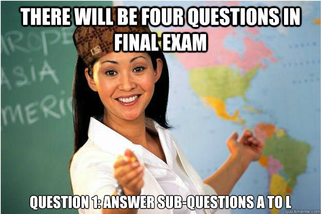 There will be four questions in final exam QUEstion 1: answer sub-questions a to l - There will be four questions in final exam QUEstion 1: answer sub-questions a to l  Scumbag Teacher
