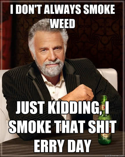 I don't always smoke weed just kidding, i smoke that shit erry day - I don't always smoke weed just kidding, i smoke that shit erry day  The Most Interesting Man In The World